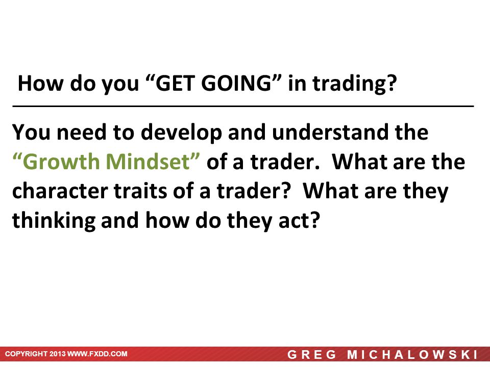 COPYRIGHT 2013 WWW.FXDD.COM GREG MICHALOWSKI You need to develop and understand the Growth Mindset of a trader.