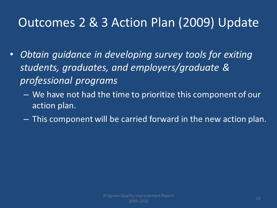 Obtain guidance in developing survey tools for exiting students, graduates, and employers/graduate & professional programs – We have not had the time to prioritize this component of our action plan.