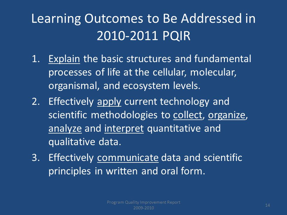Learning Outcomes to Be Addressed in 2010-2011 PQIR 1.Explain the basic structures and fundamental processes of life at the cellular, molecular, organismal, and ecosystem levels.