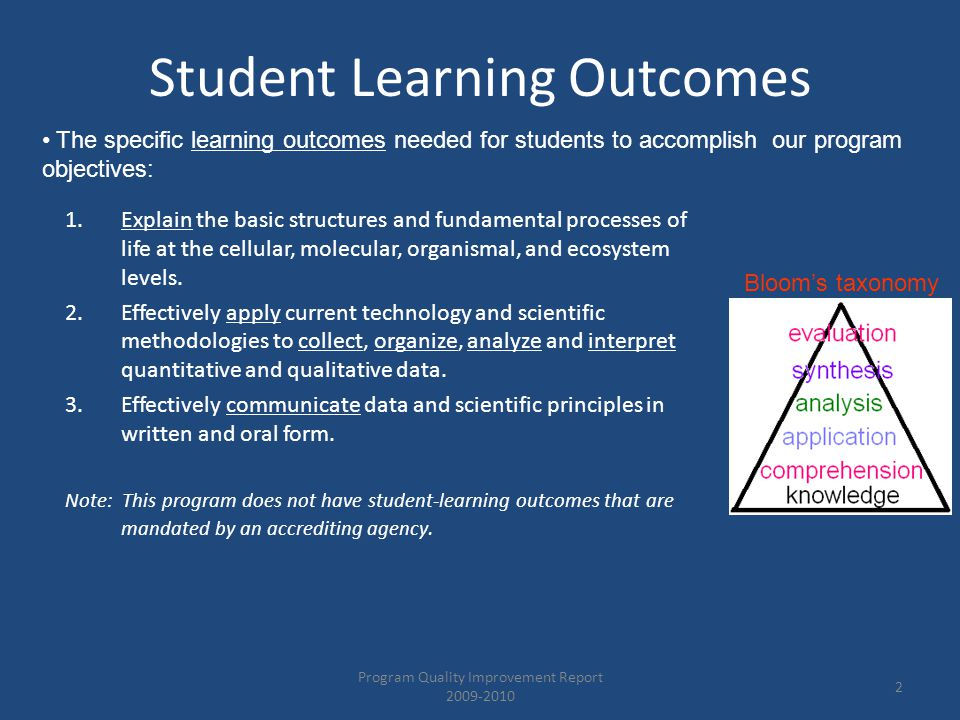 Student Learning Outcomes Program Quality Improvement Report 2009-2010 2 1.Explain the basic structures and fundamental processes of life at the cellular, molecular, organismal, and ecosystem levels.
