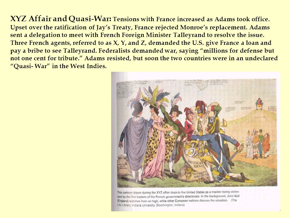 XYZ Affair and Quasi-War: Tensions with France increased as Adams took office. Upset over the ratification of Jay's Treaty, France rejected Monroe's r