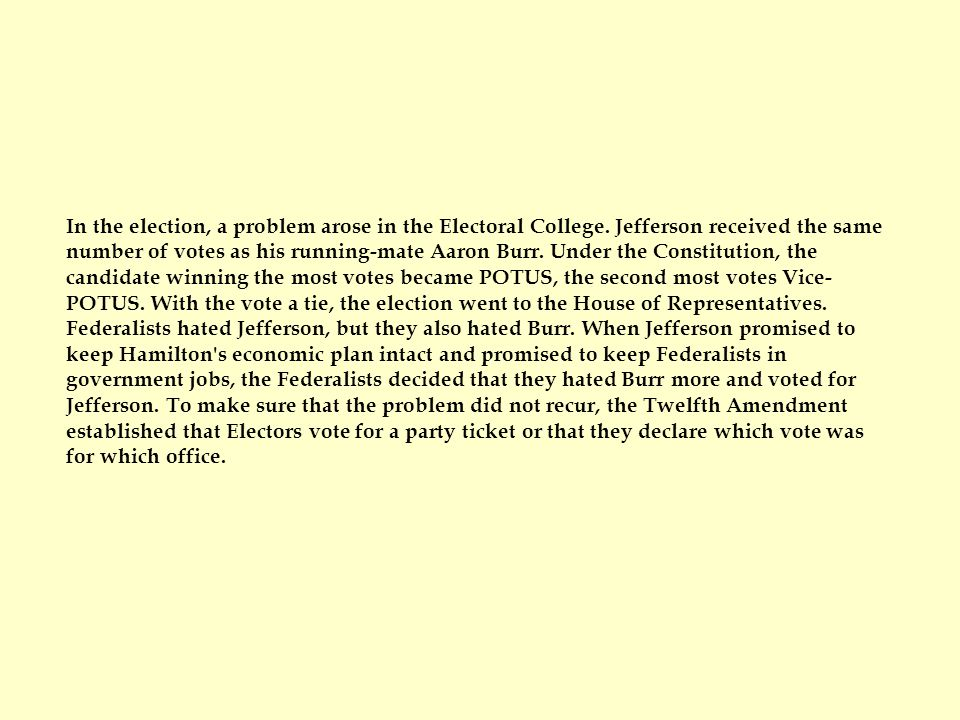 In the election, a problem arose in the Electoral College. Jefferson received the same number of votes as his running-mate Aaron Burr. Under the Const