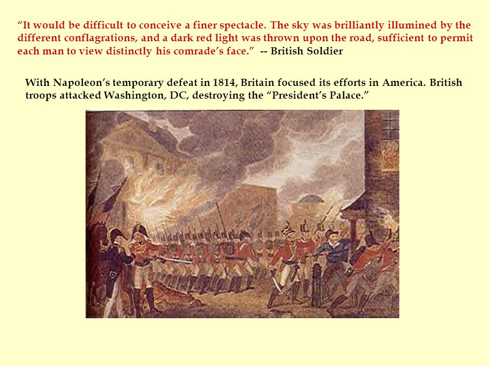 "With Napoleon's temporary defeat in 1814, Britain focused its efforts in America. British troops attacked Washington, DC, destroying the ""President's"
