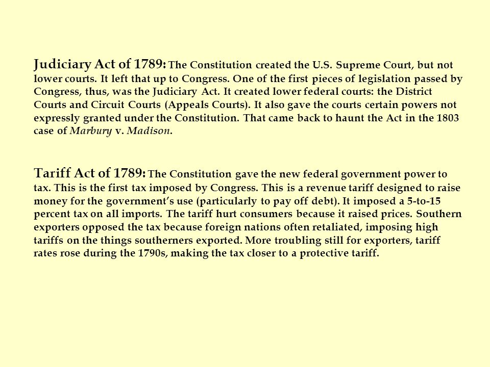 Judiciary Act of 1789: The Constitution created the U.S. Supreme Court, but not lower courts. It left that up to Congress. One of the first pieces of