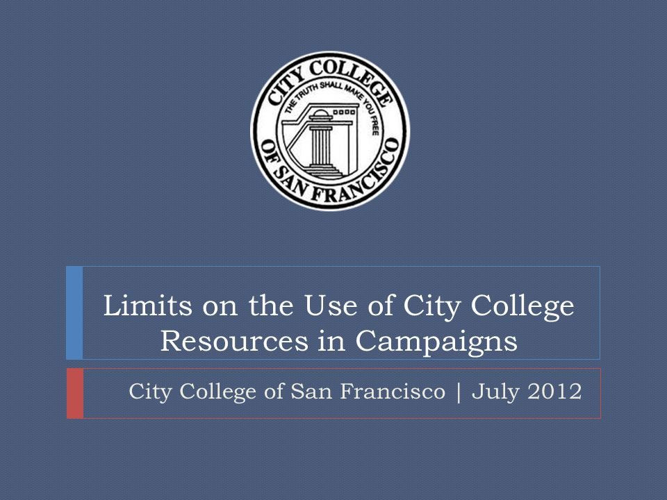 Limits on the Use of City College Resources in Campaigns City College of San Francisco | July 2012