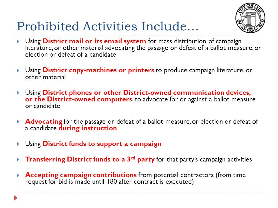 Prohibited Activities Include…  Using District mail or its email system for mass distribution of campaign literature, or other material advocating the passage or defeat of a ballot measure, or election or defeat of a candidate  Using District copy-machines or printers to produce campaign literature, or other material  Using District phones or other District-owned communication devices, or the District-owned computers, to advocate for or against a ballot measure or candidate  Advocating for the passage or defeat of a ballot measure, or election or defeat of a candidate during instruction  Using District funds to support a campaign  Transferring District funds to a 3 rd party for that party's campaign activities  Accepting campaign contributions from potential contractors (from time request for bid is made until 180 after contract is executed)