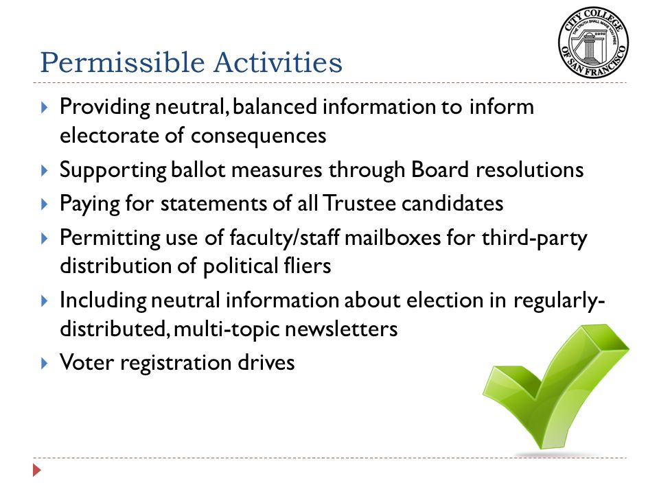 Permissible Activities  Providing neutral, balanced information to inform electorate of consequences  Supporting ballot measures through Board resolutions  Paying for statements of all Trustee candidates  Permitting use of faculty/staff mailboxes for third-party distribution of political fliers  Including neutral information about election in regularly- distributed, multi-topic newsletters  Voter registration drives