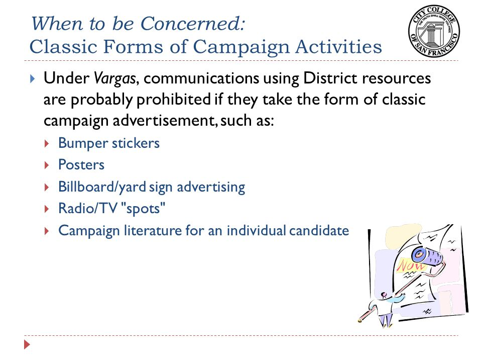 When to be Concerned: Classic Forms of Campaign Activities  Under Vargas, communications using District resources are probably prohibited if they take the form of classic campaign advertisement, such as:  Bumper stickers  Posters  Billboard/yard sign advertising  Radio/TV spots  Campaign literature for an individual candidate