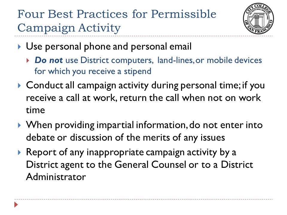 Four Best Practicesfor Permissible Campaign Activity  Use personal phone and personal email  Do not use District computers, land-lines, or mobile devices for which you receive a stipend  Conduct all campaign activity during personal time; if you receive a call at work, return the call when not on work time  When providing impartial information, do not enter into debate or discussion of the merits of any issues  Report of any inappropriate campaign activity by a District agent to the General Counsel or to a District Administrator