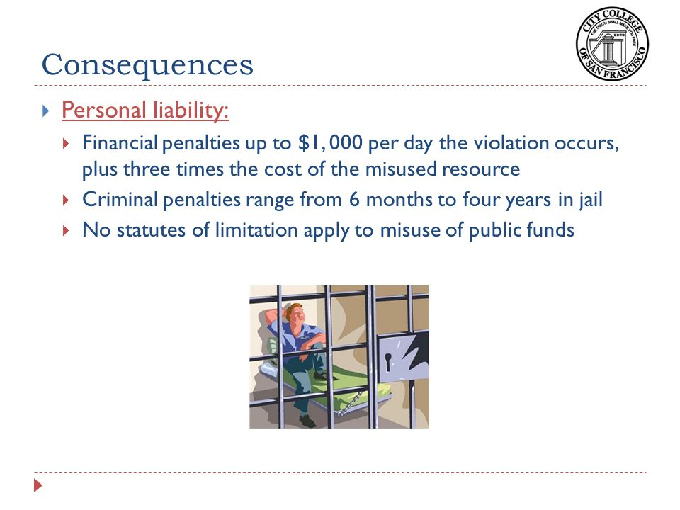 Consequences  Personal liability:  Financial penalties up to $1, 000 per day the violation occurs, plus three times the cost of the misused resource  Criminal penalties range from 6 months to four years in jail  No statutes of limitation apply to misuse of public funds