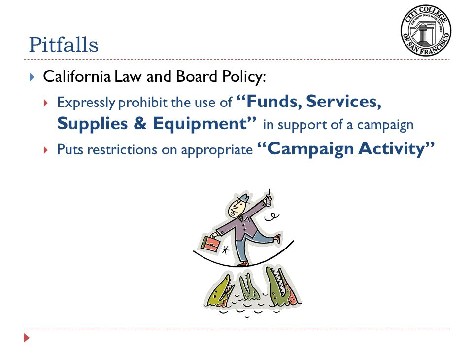 Pitfalls  California Law and Board Policy:  Expressly prohibit the use of Funds, Services, Supplies & Equipment in support of a campaign  Puts restrictions on appropriate Campaign Activity