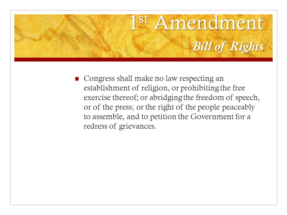 1 st Amendment Bill of Rights Congress shall make no law respecting an establishment of religion, or prohibiting the free exercise thereof; or abridgi