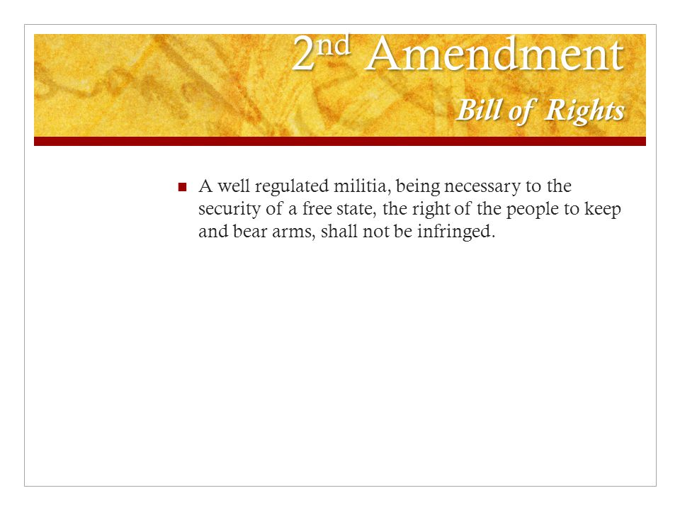 2 nd Amendment Bill of Rights A well regulated militia, being necessary to the security of a free state, the right of the people to keep and bear arms