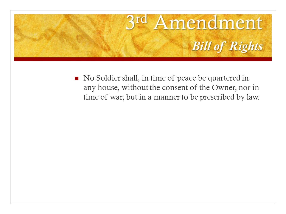 3 rd Amendment Bill of Rights No Soldier shall, in time of peace be quartered in any house, without the consent of the Owner, nor in time of war, but