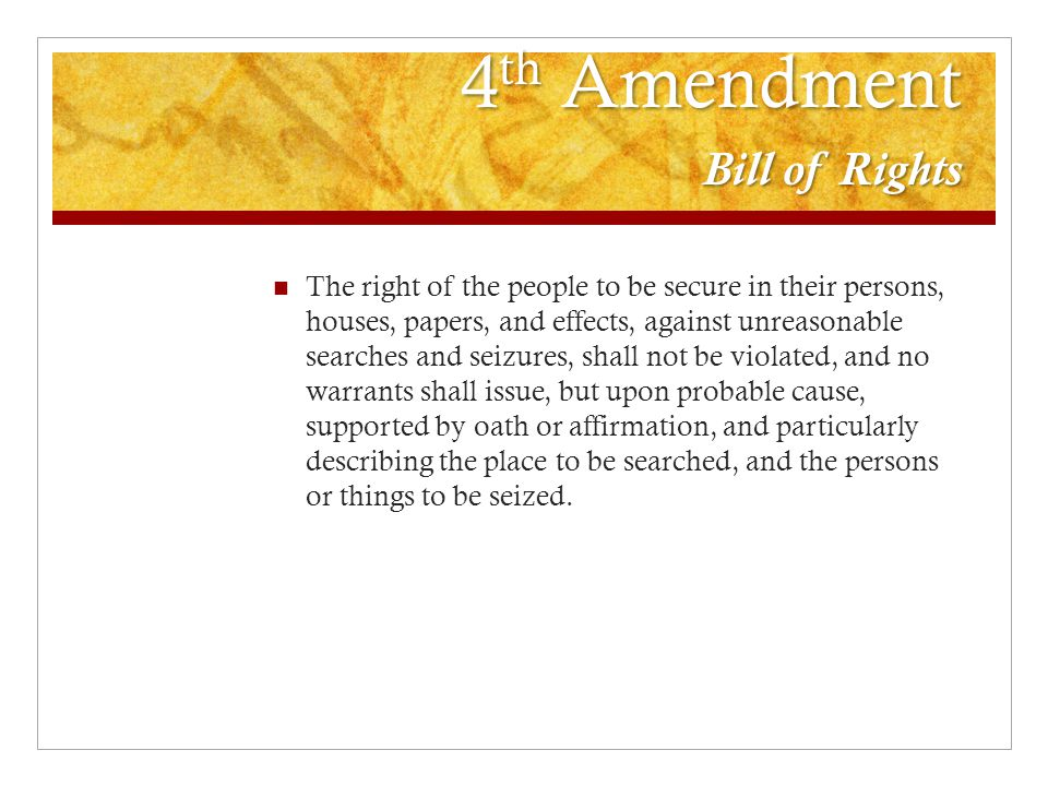 4 th Amendment Bill of Rights The right of the people to be secure in their persons, houses, papers, and effects, against unreasonable searches and seizures, shall not be violated, and no warrants shall issue, but upon probable cause, supported by oath or affirmation, and particularly describing the place to be searched, and the persons or things to be seized.