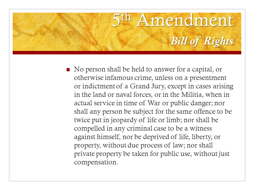 5 th Amendment Bill of Rights No person shall be held to answer for a capital, or otherwise infamous crime, unless on a presentment or indictment of a Grand Jury, except in cases arising in the land or naval forces, or in the Militia, when in actual service in time of War or public danger; nor shall any person be subject for the same offence to be twice put in jeopardy of life or limb; nor shall be compelled in any criminal case to be a witness against himself, nor be deprived of life, liberty, or property, without due process of law; nor shall private property be taken for public use, without just compensation.