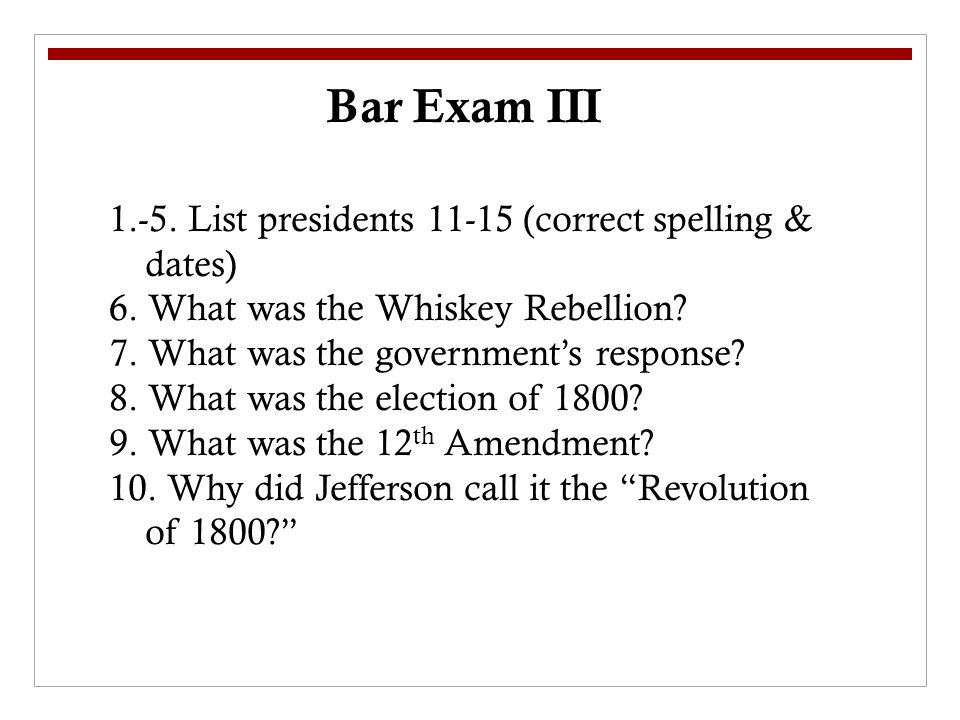 Bar Exam III 1.-5. List presidents 11-15 (correct spelling & dates) 6.