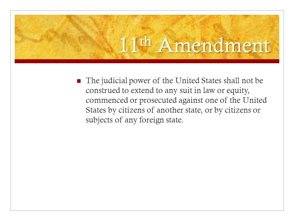 11 th Amendment The judicial power of the United States shall not be construed to extend to any suit in law or equity, commenced or prosecuted against one of the United States by citizens of another state, or by citizens or subjects of any foreign state.