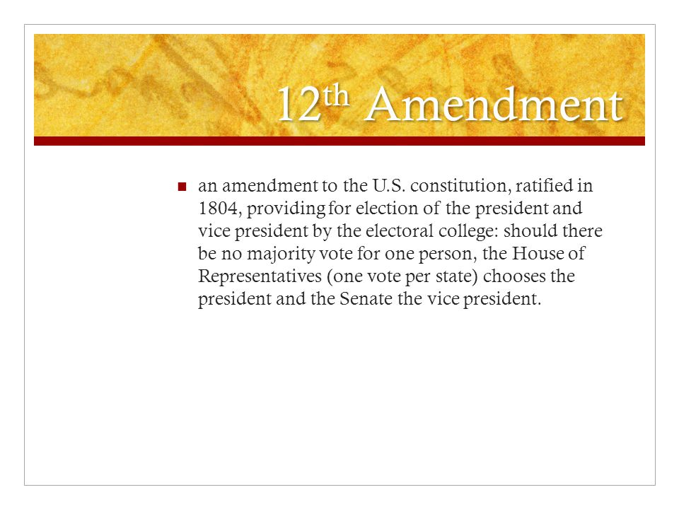 12 th Amendment an amendment to the U.S. constitution, ratified in 1804, providing for election of the president and vice president by the electoral c