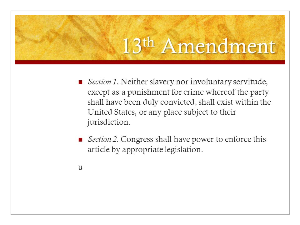 13 th Amendment Section 1. Neither slavery nor involuntary servitude, except as a punishment for crime whereof the party shall have been duly convicte