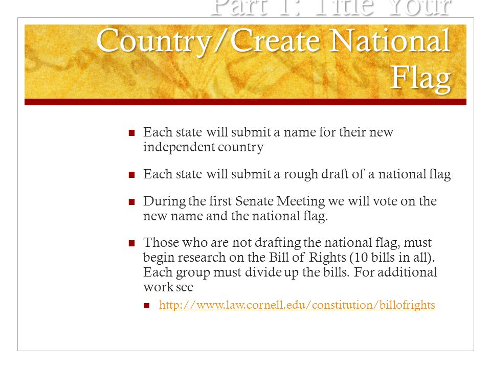 Part 1: Title Your Country/Create National Flag Each state will submit a name for their new independent country Each state will submit a rough draft of a national flag During the first Senate Meeting we will vote on the new name and the national flag.