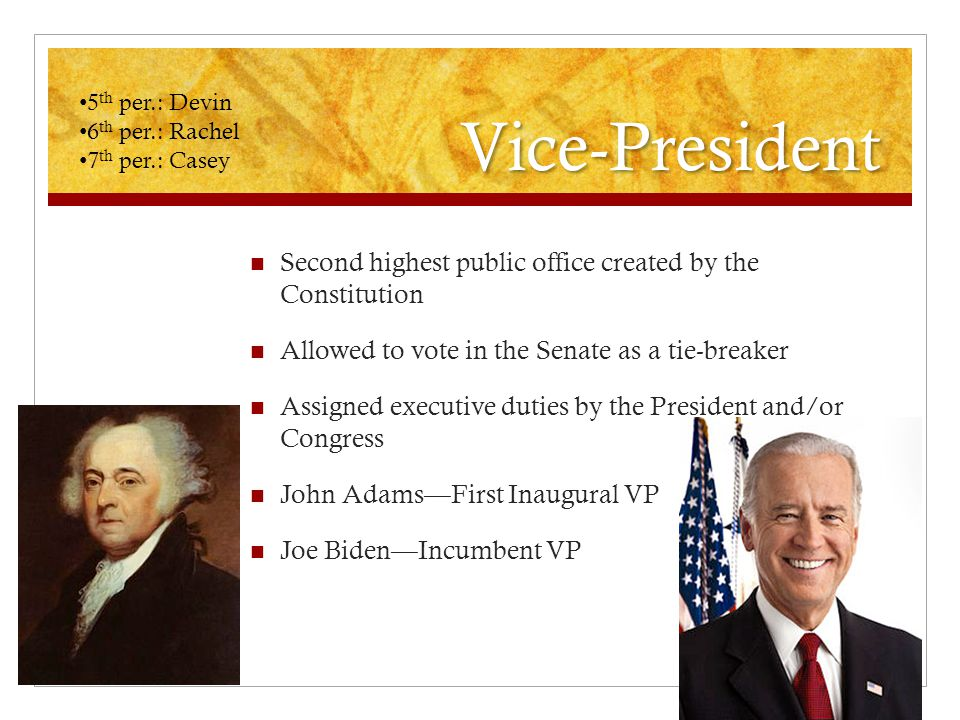 Vice-President Second highest public office created by the Constitution Allowed to vote in the Senate as a tie-breaker Assigned executive duties by the President and/or Congress John Adams—First Inaugural VP Joe Biden—Incumbent VP 5 th per.: Devin 6 th per.: Rachel 7 th per.: Casey