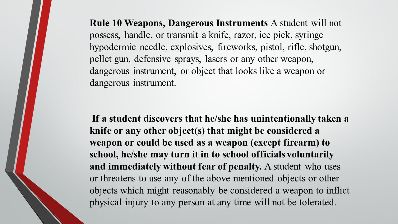 Rule 10 Weapons, Dangerous Instruments A student will not possess, handle, or transmit a knife, razor, ice pick, syringe hypodermic needle, explosives, fireworks, pistol, rifle, shotgun, pellet gun, defensive sprays, lasers or any other weapon, dangerous instrument, or object that looks like a weapon or dangerous instrument.