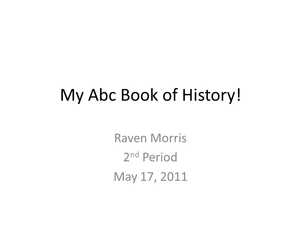 My Abc Book of History! Raven Morris 2 nd Period May 17, 2011