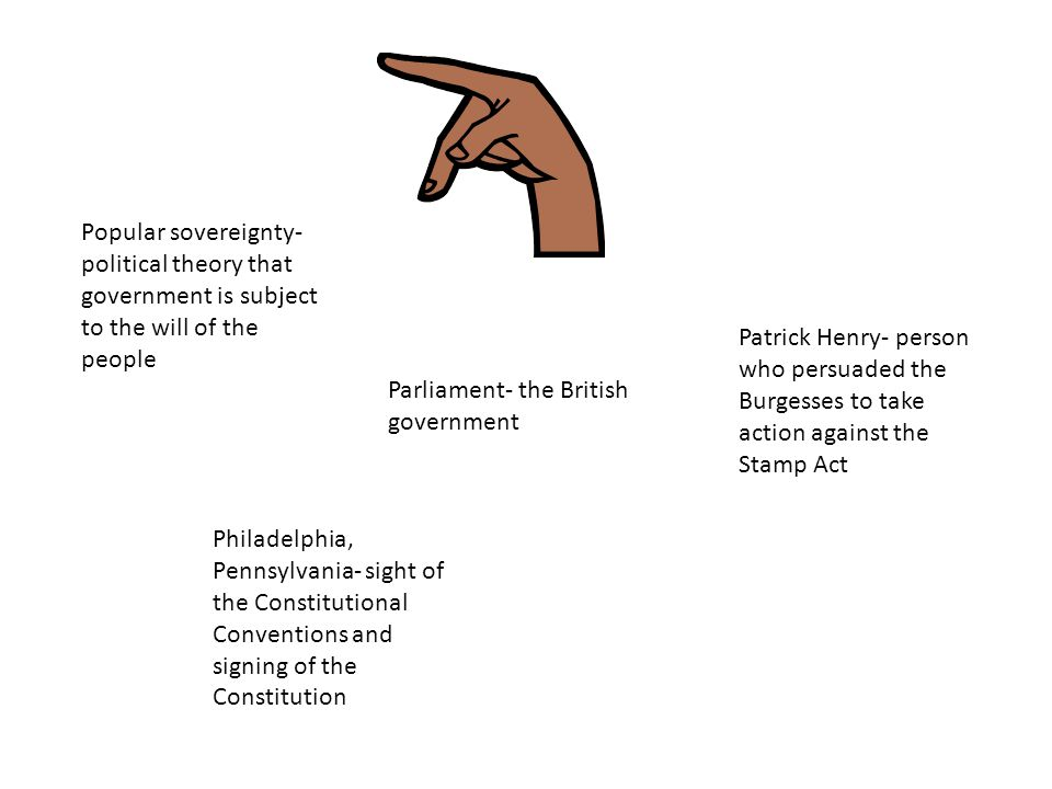 Parliament- the British government Patrick Henry- person who persuaded the Burgesses to take action against the Stamp Act Philadelphia, Pennsylvania- sight of the Constitutional Conventions and signing of the Constitution Popular sovereignty- political theory that government is subject to the will of the people