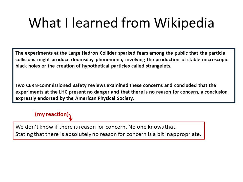 What I learned from Wikipedia The experiments at the Large Hadron Collider sparked fears among the public that the particle collisions might produce doomsday phenomena, involving the production of stable microscopic black holes or the creation of hypothetical particles called strangelets.