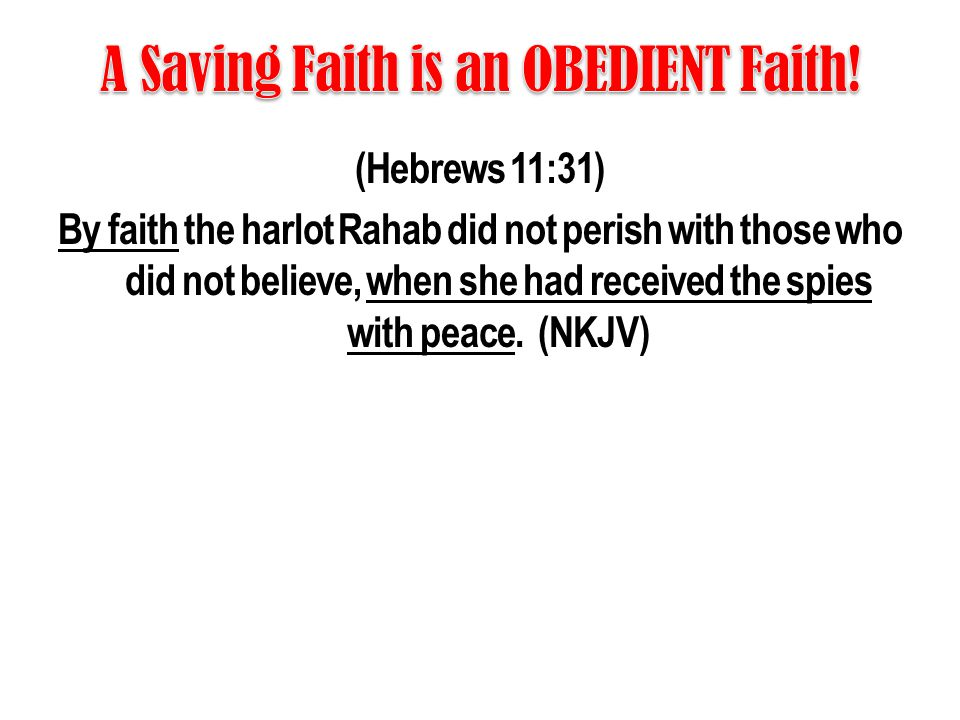 (Hebrews 11:31) By faith the harlot Rahab did not perish with those who did not believe, when she had received the spies with peace. (NKJV)