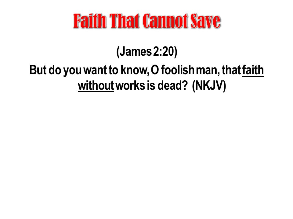 (James 2:20) But do you want to know, O foolish man, that faith without works is dead? (NKJV)