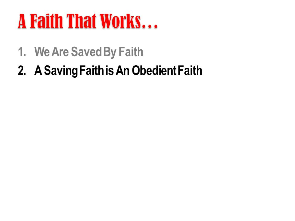 1.We Are Saved By Faith 2.A Saving Faith is An Obedient Faith