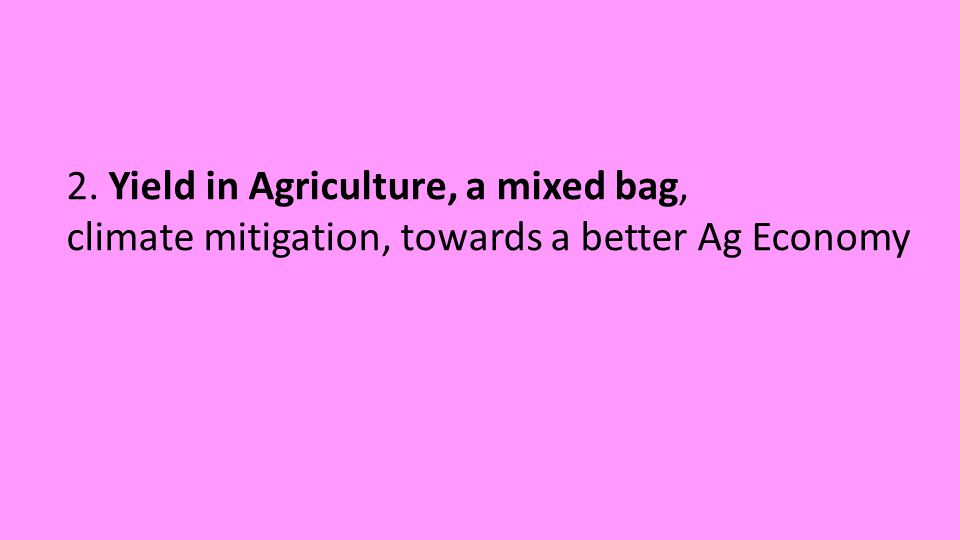 2. Yield in Agriculture, a mixed bag, climate mitigation, towards a better Ag Economy