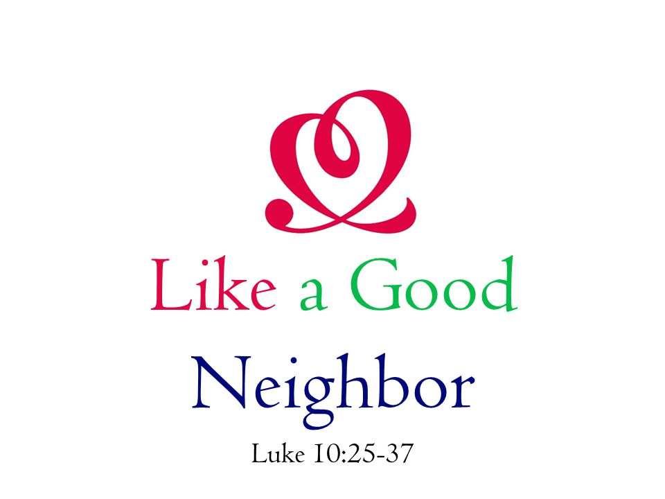 Like a Good Neighbor Luke 10:25-37