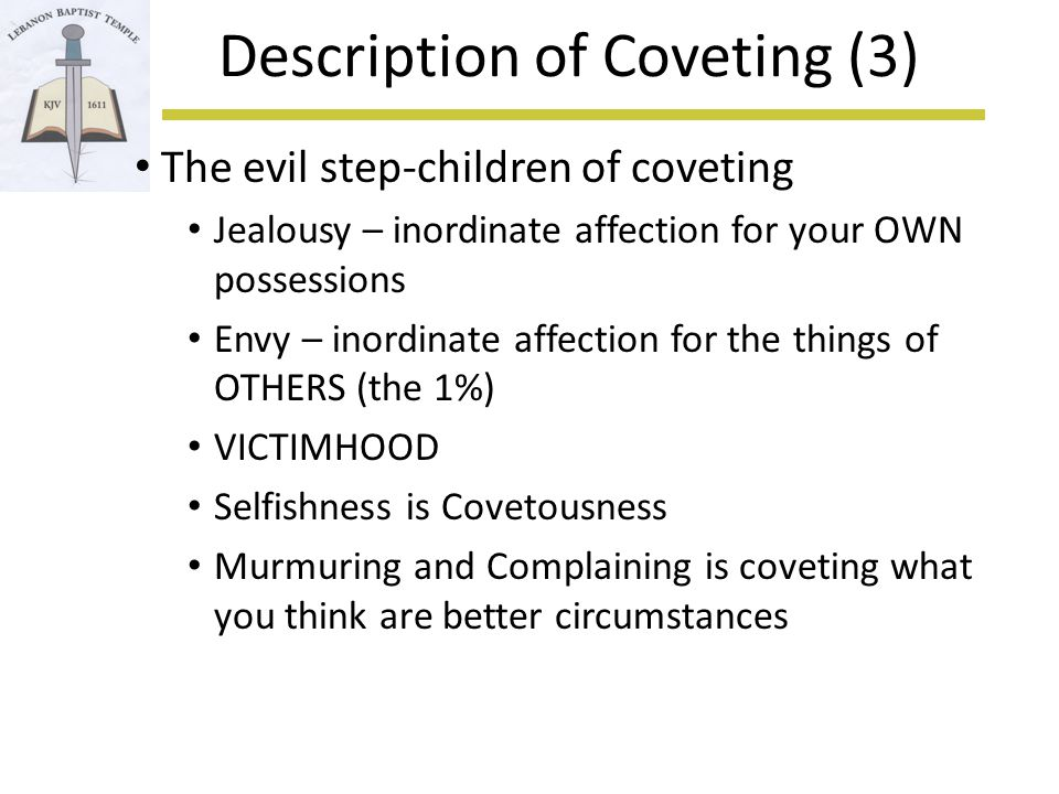 Description of Coveting (3) The evil step-children of coveting Jealousy – inordinate affection for your OWN possessions Envy – inordinate affection for the things of OTHERS (the 1%) VICTIMHOOD Selfishness is Covetousness Murmuring and Complaining is coveting what you think are better circumstances