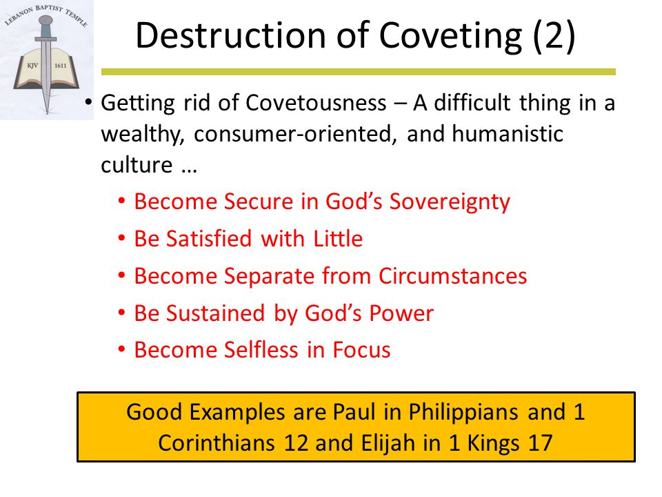 Destruction of Coveting (2) Getting rid of Covetousness – A difficult thing in a wealthy, consumer-oriented, and humanistic culture … Become Secure in God's Sovereignty Be Satisfied with Little Become Separate from Circumstances Be Sustained by God's Power Become Selfless in Focus Good Examples are Paul in Philippians and 1 Corinthians 12 and Elijah in 1 Kings 17