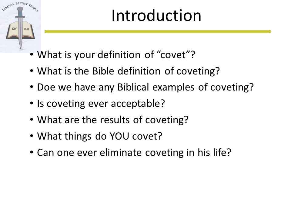 Introduction (2) covet & similar found 41x in 39 verses in KJV 2 of these instances are radically different Many related words … jealousy, envy, lust, crave, desire, long for , pant … … and there are words that indicate the absence of coveting … The Tenth Commandment does NOT say to not covet