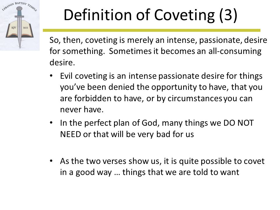 Definition of Coveting (4) Webster's 1828 - 1.To desire or wish for, with eagerness; to desire earnestly to obtain or possess; in a good sense (1 Corinthians 12) 2.To desire inordinately; to desire that which it is unlawful to obtain or possess; in a bad sense (Exodus 20)