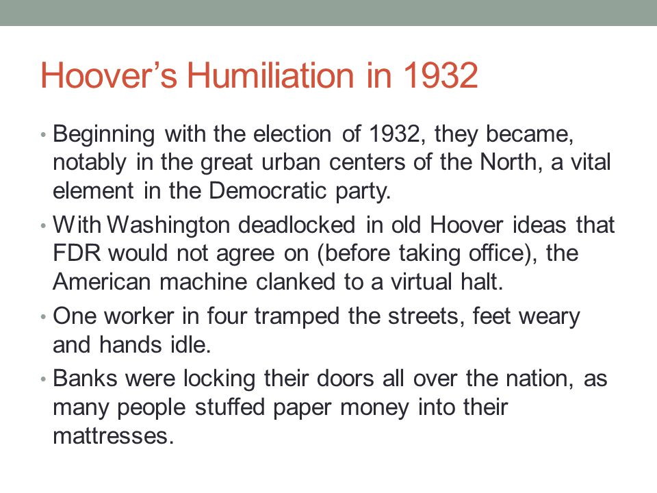 Hoover's Humiliation in 1932 Beginning with the election of 1932, they became, notably in the great urban centers of the North, a vital element in the Democratic party.