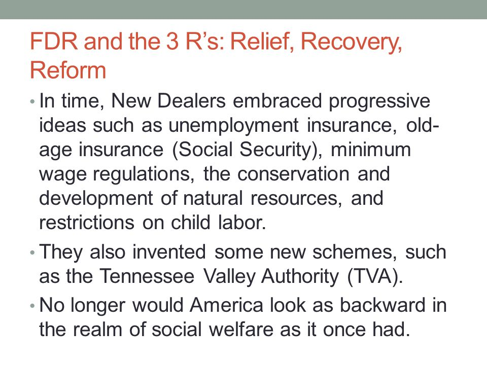 FDR and the 3 R's: Relief, Recovery, Reform In time, New Dealers embraced progressive ideas such as unemployment insurance, old- age insurance (Social Security), minimum wage regulations, the conservation and development of natural resources, and restrictions on child labor.