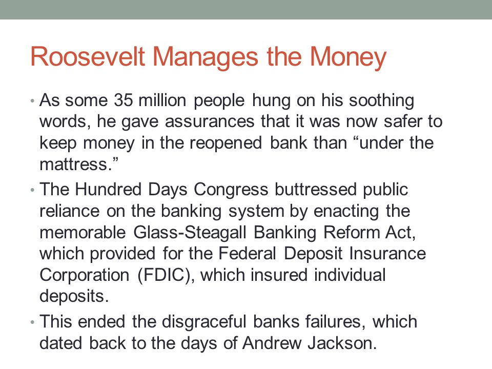 Roosevelt Manages the Money As some 35 million people hung on his soothing words, he gave assurances that it was now safer to keep money in the reopened bank than under the mattress. The Hundred Days Congress buttressed public reliance on the banking system by enacting the memorable Glass-Steagall Banking Reform Act, which provided for the Federal Deposit Insurance Corporation (FDIC), which insured individual deposits.