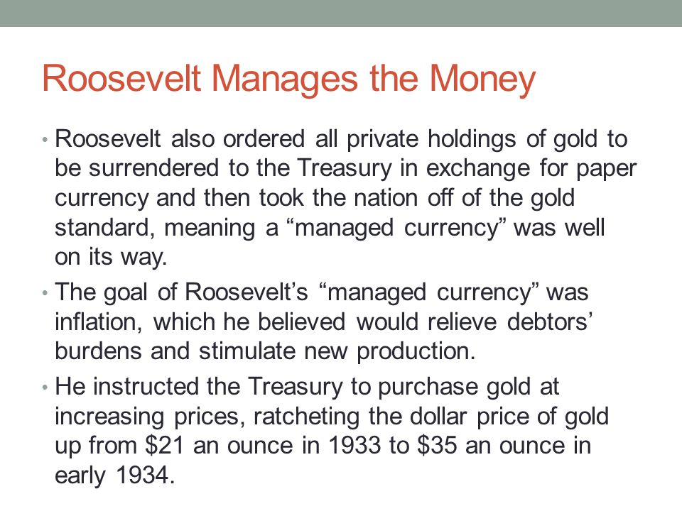 Roosevelt Manages the Money Roosevelt also ordered all private holdings of gold to be surrendered to the Treasury in exchange for paper currency and then took the nation off of the gold standard, meaning a managed currency was well on its way.