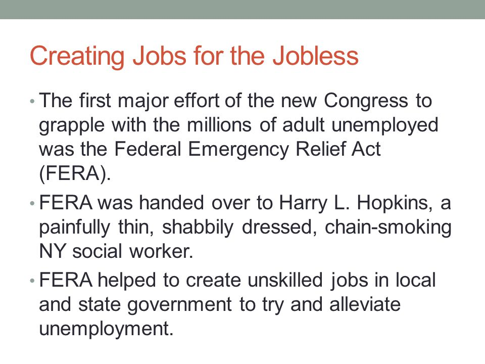 Creating Jobs for the Jobless The first major effort of the new Congress to grapple with the millions of adult unemployed was the Federal Emergency Relief Act (FERA).