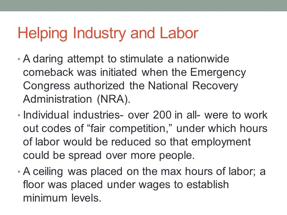 Helping Industry and Labor A daring attempt to stimulate a nationwide comeback was initiated when the Emergency Congress authorized the National Recovery Administration (NRA).
