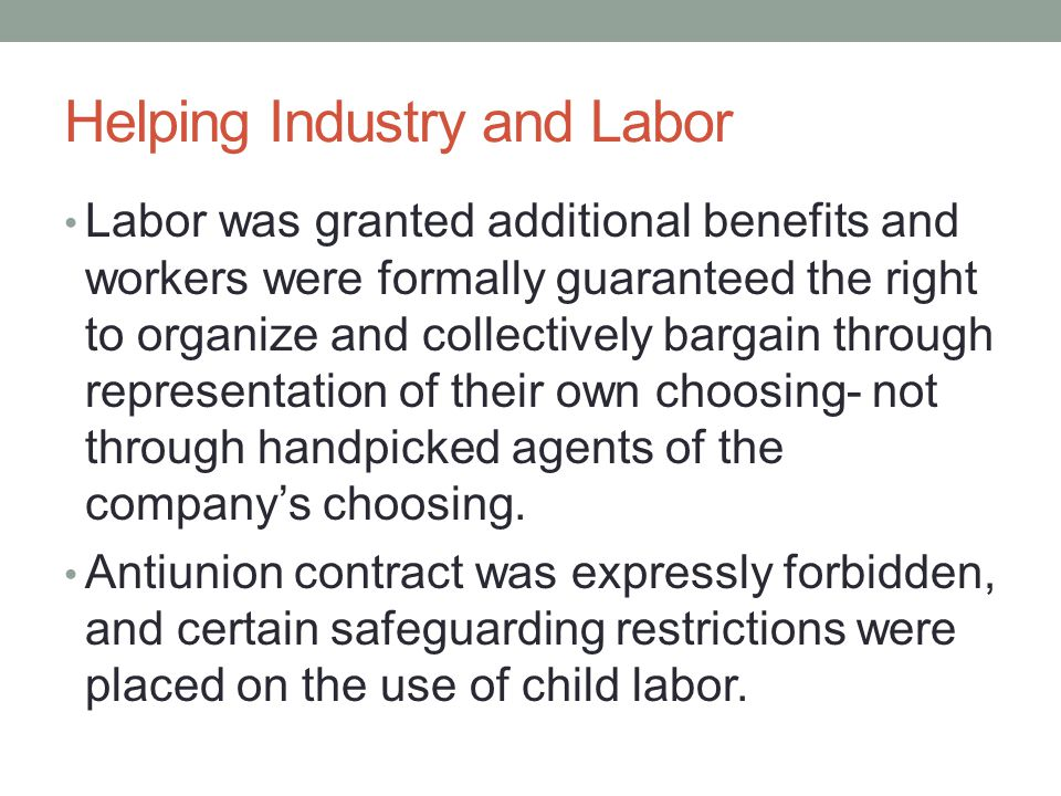 Helping Industry and Labor Labor was granted additional benefits and workers were formally guaranteed the right to organize and collectively bargain through representation of their own choosing- not through handpicked agents of the company's choosing.