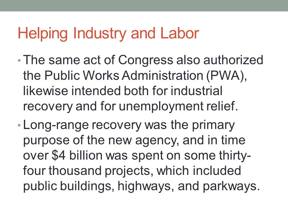 Helping Industry and Labor The same act of Congress also authorized the Public Works Administration (PWA), likewise intended both for industrial recovery and for unemployment relief.