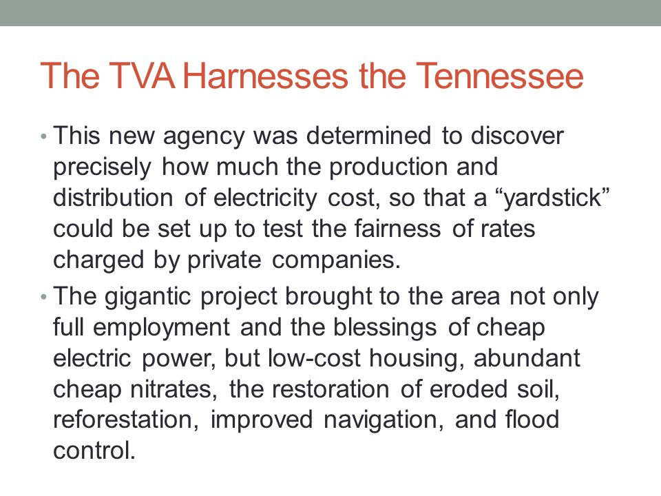 The TVA Harnesses the Tennessee This new agency was determined to discover precisely how much the production and distribution of electricity cost, so that a yardstick could be set up to test the fairness of rates charged by private companies.