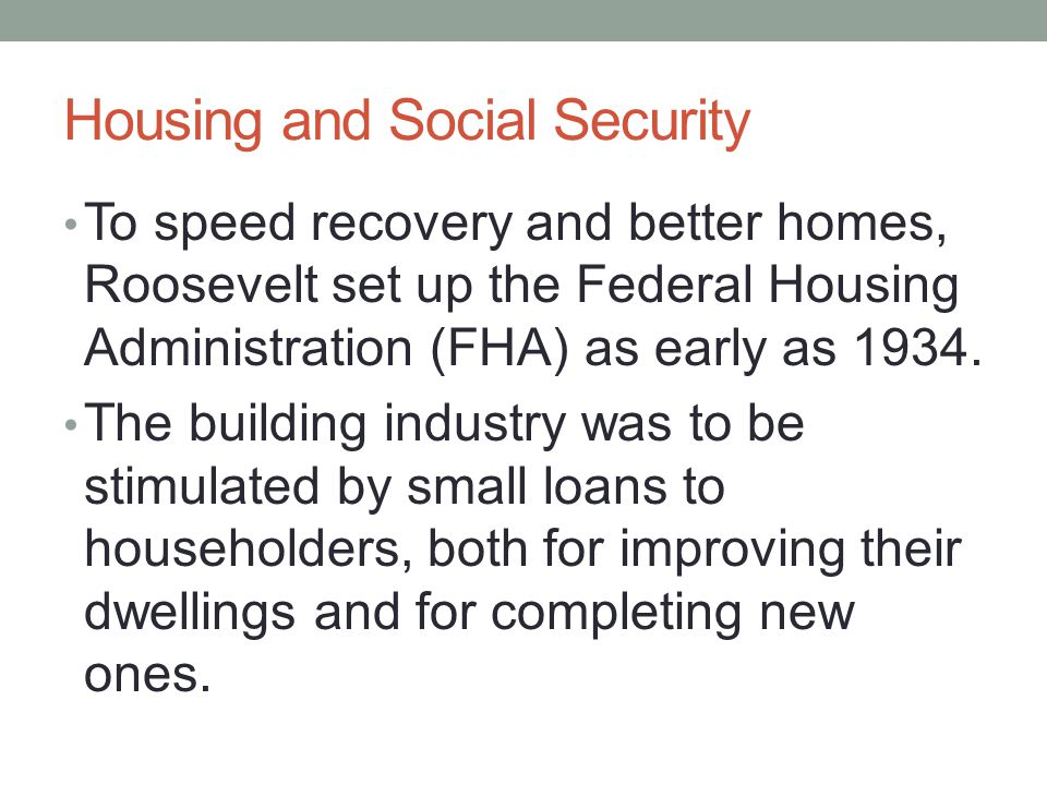Housing and Social Security To speed recovery and better homes, Roosevelt set up the Federal Housing Administration (FHA) as early as 1934.