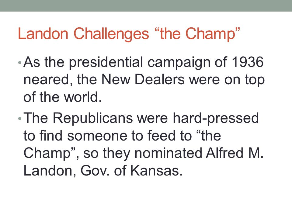 Landon Challenges the Champ As the presidential campaign of 1936 neared, the New Dealers were on top of the world.